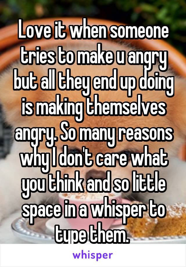 Love it when someone tries to make u angry but all they end up doing is making themselves angry. So many reasons why I don't care what you think and so little space in a whisper to type them.