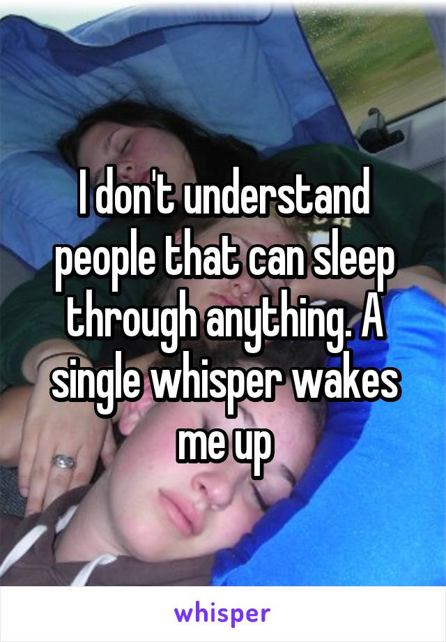 I don't understand people that can sleep through anything. A single whisper wakes me up