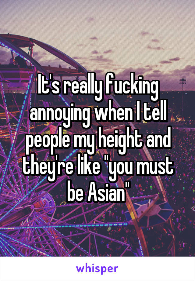 """It's really fucking annoying when I tell people my height and they're like """"you must be Asian"""""""