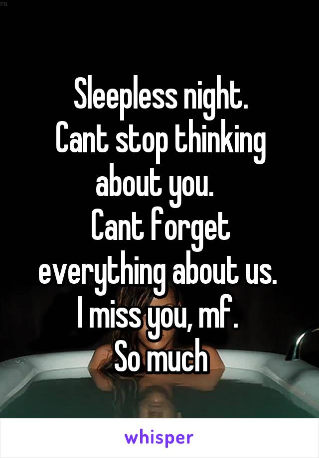 Sleepless night. Cant stop thinking about you.   Cant forget everything about us.  I miss you, mf.  So much