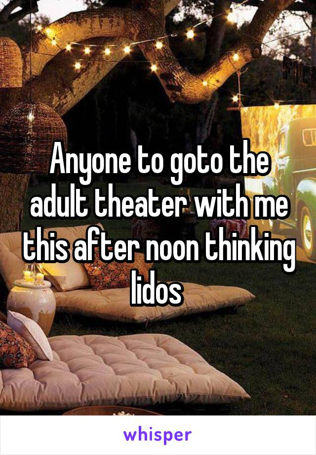 Anyone to goto the adult theater with me this after noon thinking lidos