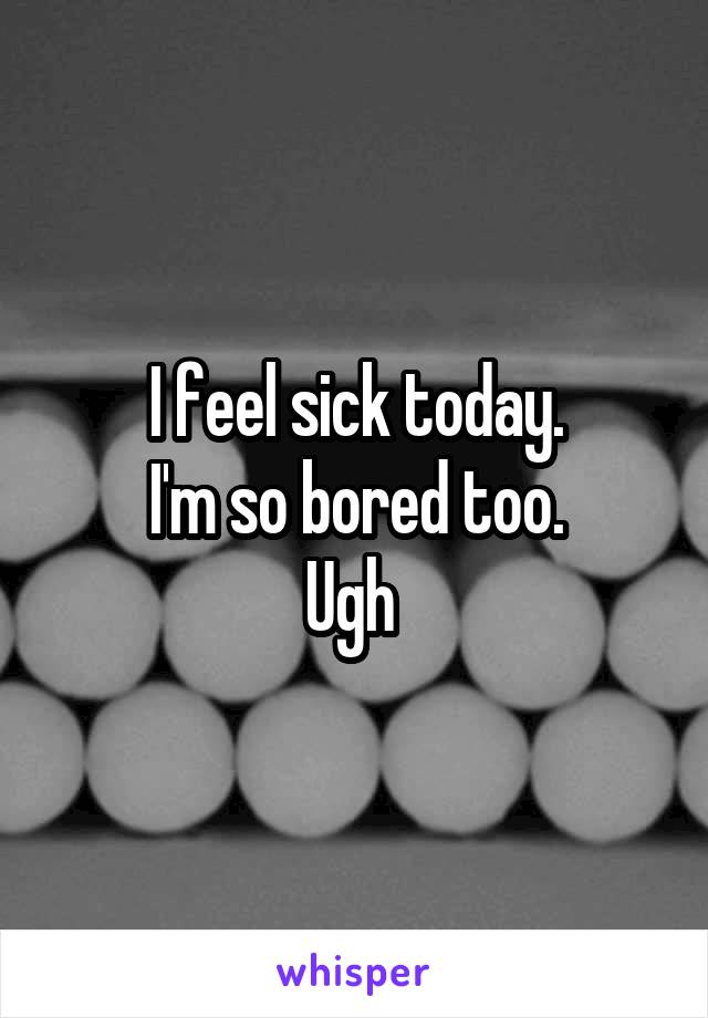 I feel sick today. I'm so bored too. Ugh