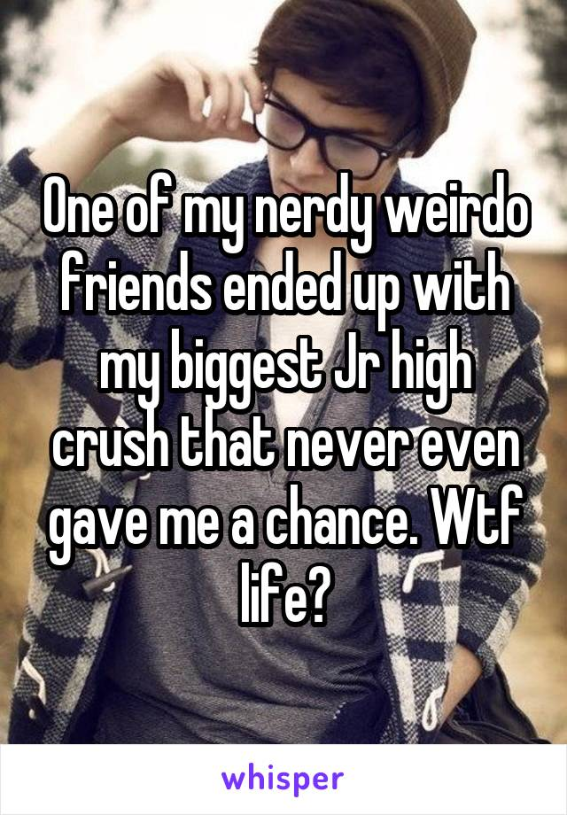 One of my nerdy weirdo friends ended up with my biggest Jr high crush that never even gave me a chance. Wtf life?