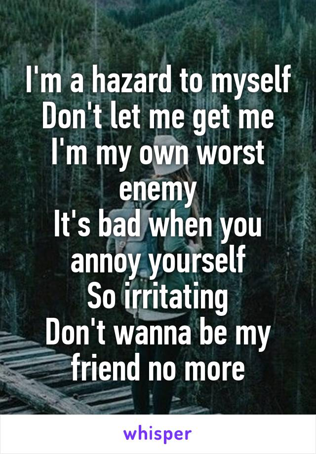 I'm a hazard to myself Don't let me get me I'm my own worst enemy It's bad when you annoy yourself So irritating Don't wanna be my friend no more