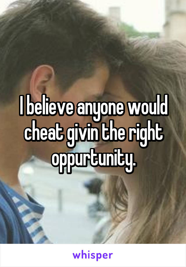 I believe anyone would cheat givin the right oppurtunity.