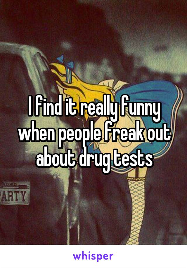 I find it really funny when people freak out about drug tests