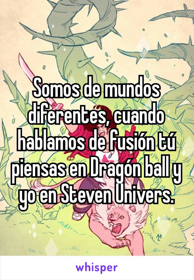 Somos de mundos diferentes, cuando hablamos de fusión tú piensas en Dragón ball y yo en Steven Univers.