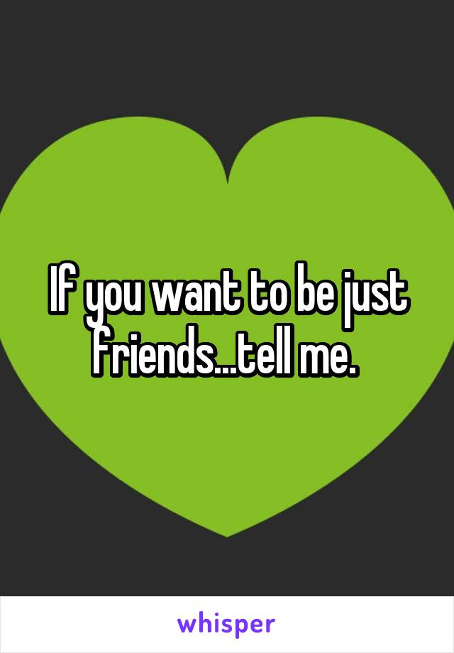 If you want to be just friends...tell me.