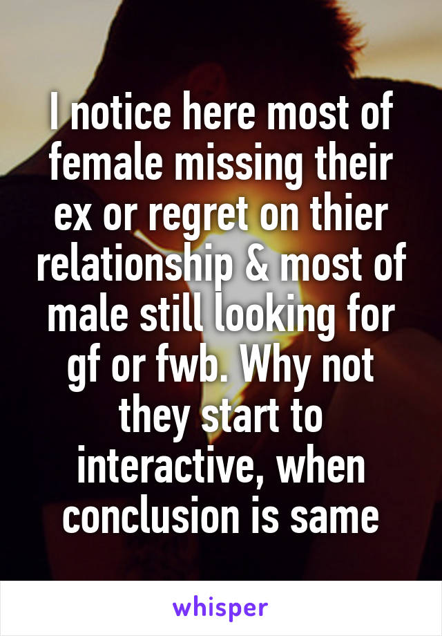 I notice here most of female missing their ex or regret on thier relationship & most of male still looking for gf or fwb. Why not they start to interactive, when conclusion is same