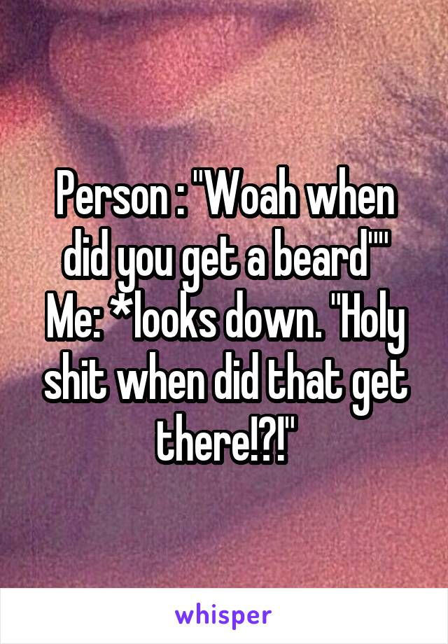 """Person : """"Woah when did you get a beard"""""""" Me: *looks down. """"Holy shit when did that get there!?!"""""""