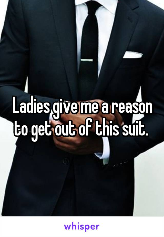 Ladies give me a reason to get out of this suit.