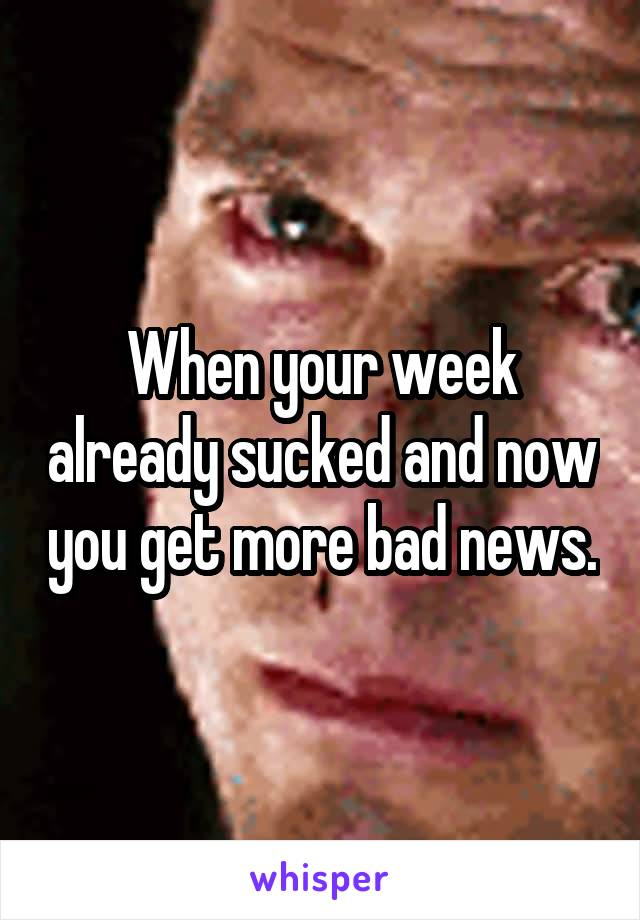 When your week already sucked and now you get more bad news.