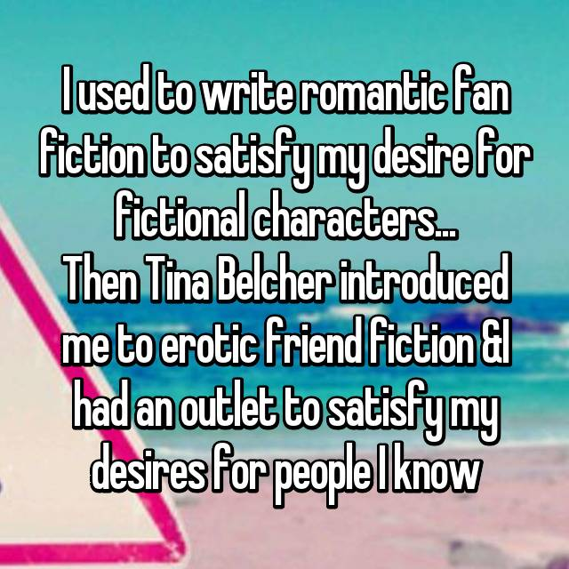 I used to write romantic fan fiction to satisfy my desire for fictional characters... Then Tina Belcher introduced me to erotic friend fiction &I had an outlet to satisfy my desires for people I know