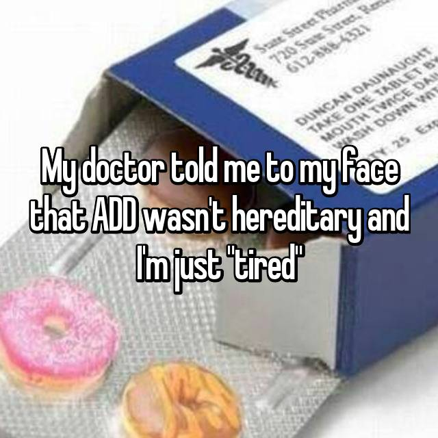 """My doctor told me to my face that ADD wasn't hereditary and I'm just """"tired"""""""