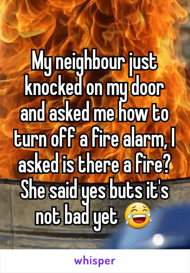 My neighbour just knocked on my door and asked me how to turn off a fire alarm, I asked is there a fire? She said yes buts it's not bad yet 😂