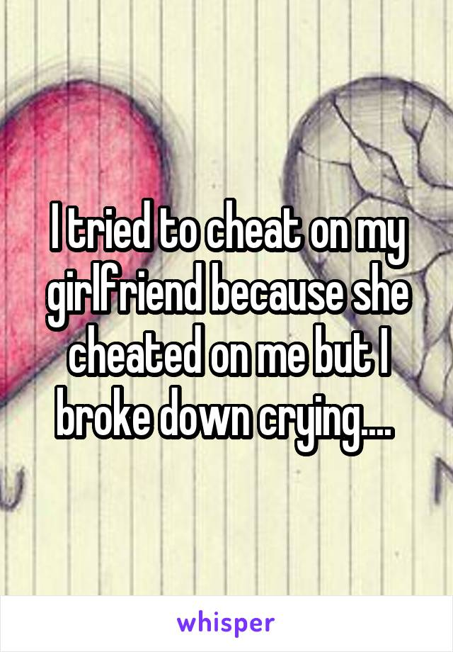 I tried to cheat on my girlfriend because she cheated on me but I broke down crying....