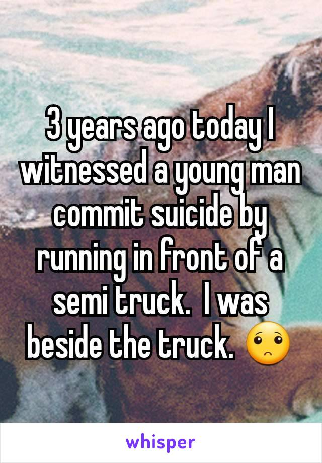 3 years ago today I witnessed a young man commit suicide by running in front of a semi truck.  I was beside the truck. 🙁