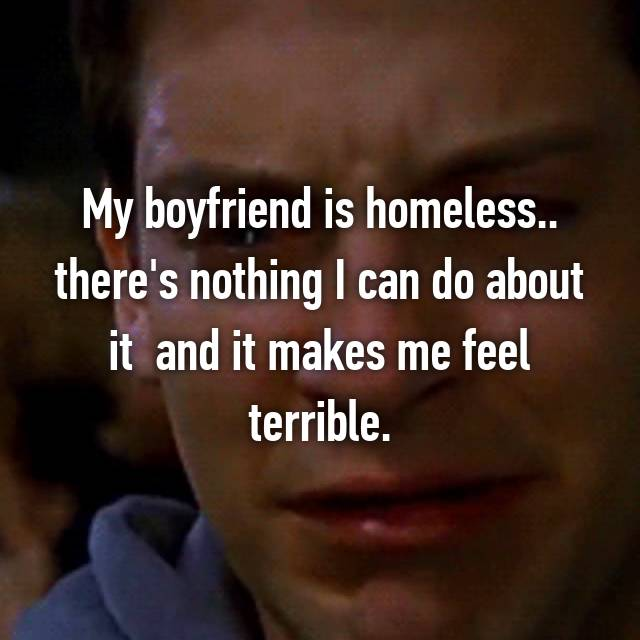 My boyfriend is homeless.. there's nothing I can do about it  and it makes me feel terrible.