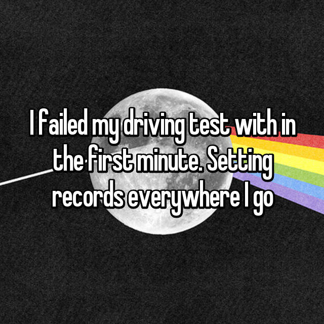 I failed my driving test with in the first minute. Setting records everywhere I go 👊