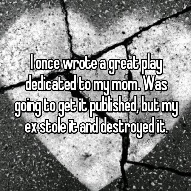 I once wrote a great play dedicated to my mom. Was going to get it published, but my ex stole it and destroyed it.👿