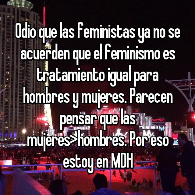 Odio que las feministas ya no se acuerden que el feminismo es tratamiento igual para hombres y mujeres. Parecen pensar que las mujeres>hombres. Por eso estoy en MDH