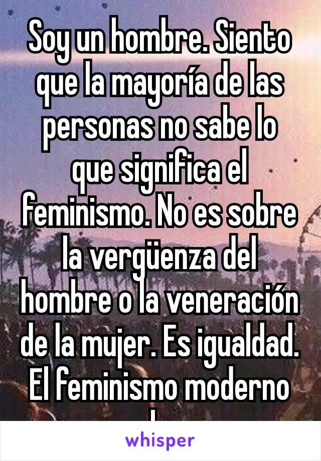 Soy un hombre. Siento que la mayoría de las personas no sabe lo que significa el feminismo. No es sobre la vergüenza del hombre o la veneración de la mujer. Es igualdad. El feminismo moderno no lo es