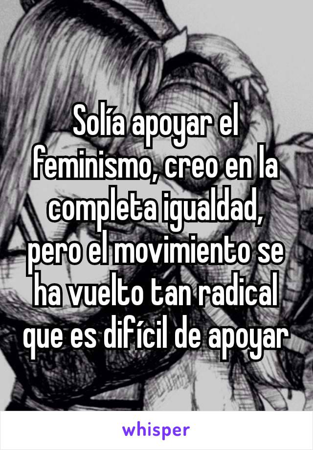 Solía apoyar el feminismo, creo en la completa igualdad, pero el movimiento se ha vuelto tan radical que es difícil de apoyar