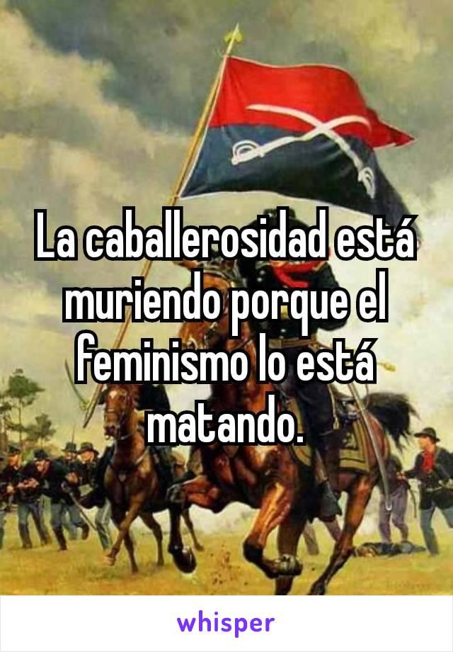 La caballerosidad está muriendo porque el feminismo lo está matando.