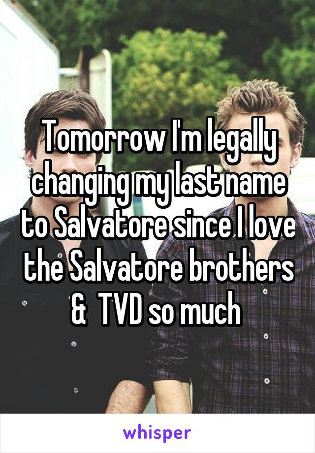 Tomorrow I'm legally changing my last name to Salvatore since I love the Salvatore brothers &  TVD so much