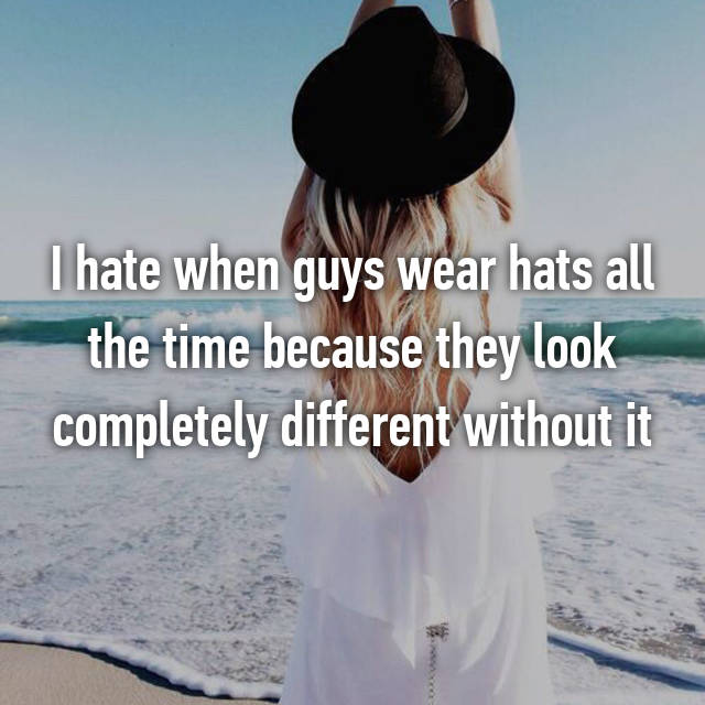 I hate when guys wear hats all the time because they look completely different without it