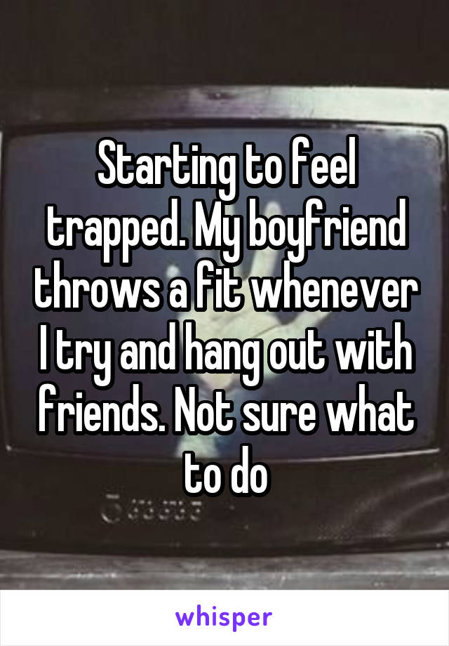 Starting to feel trapped. My boyfriend throws a fit whenever I try and hang out with friends. Not sure what to do