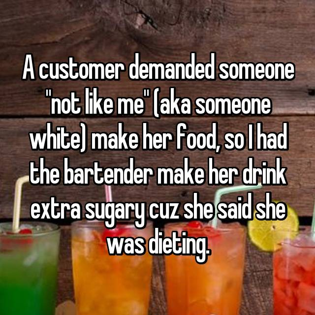 "A customer demanded someone ""not like me"" (aka someone white) make her food, so I had the bartender make her drink extra sugary cuz she said she was dieting."