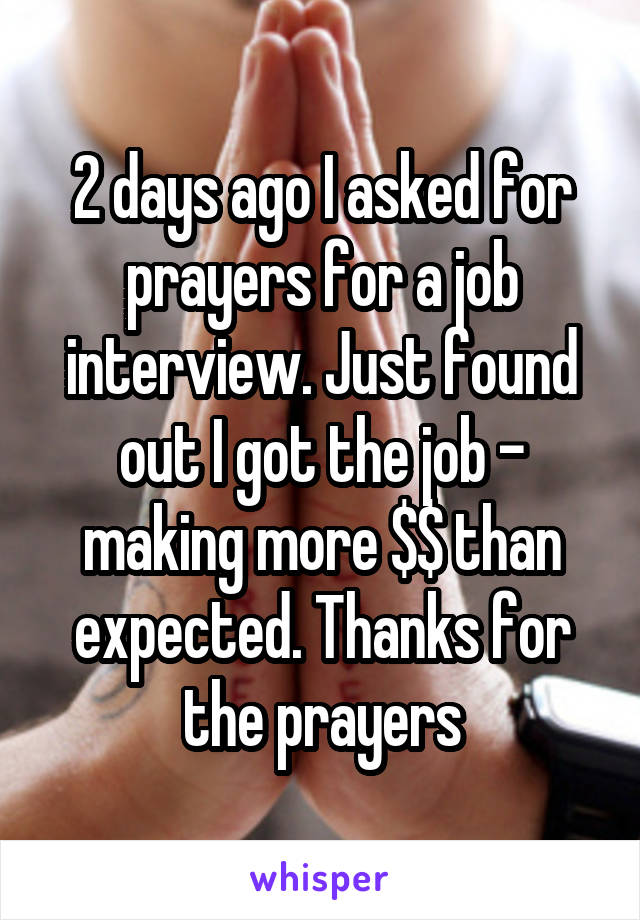 2 days ago I asked for prayers for a job interview  Just