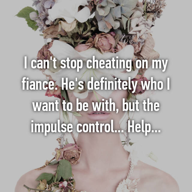 I can't stop cheating on my fiance. He's definitely who I want to be with, but the impulse control... Help...