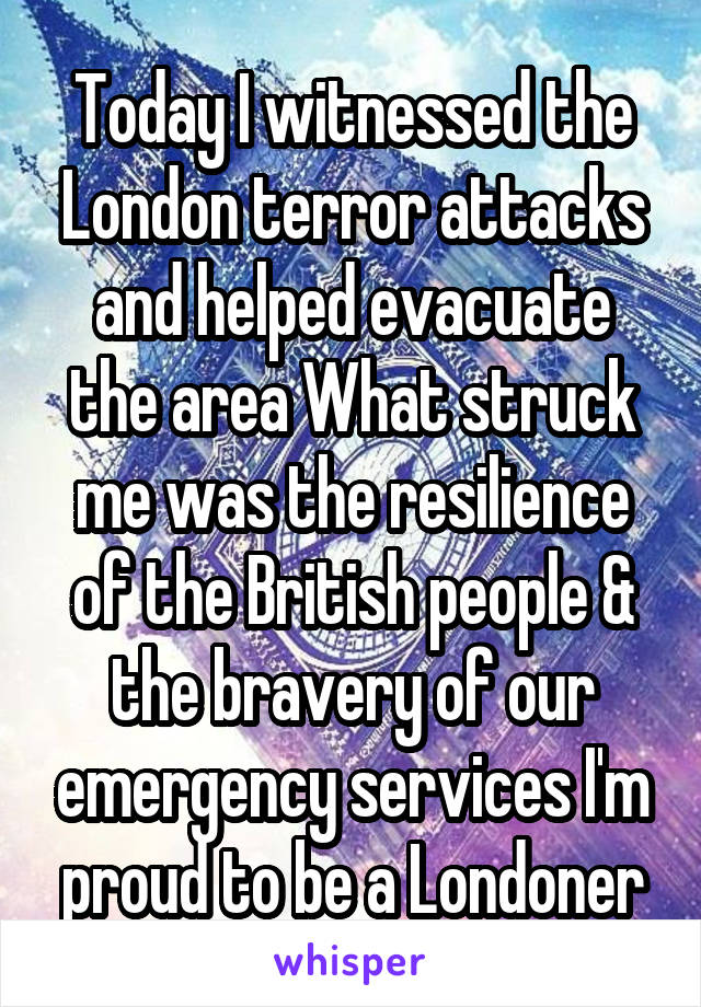Today I witnessed the London terror attacks and helped evacuate the area What struck me was the resilience of the British people & the bravery of our emergency services I'm proud to be a Londoner