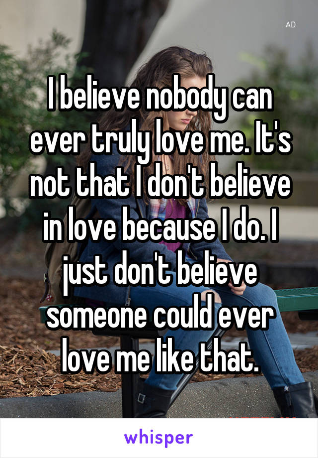 I Believe Nobody Can Ever Truly Love Me It S Not That I Don T Believe In