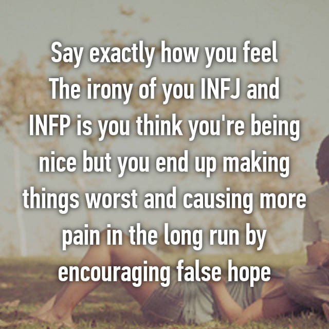 Say exactly how you feel The irony of you INFJ and INFP is
