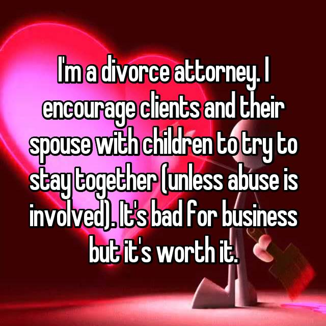 I'm a divorce attorney. I encourage clients and their spouse with children to try to stay together (unless abuse is involved). It's bad for business but it's worth it.