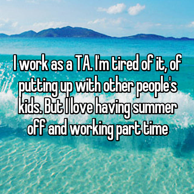 I work as a TA. I'm tired of it, of putting up with other people's kids. But I love having summer off and working part time