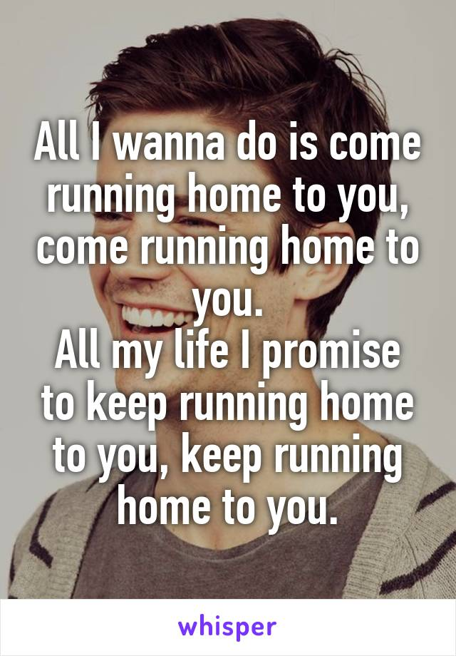 All i want to do is come home to you