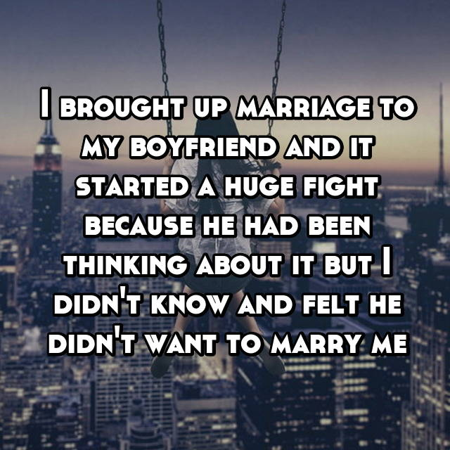 I brought up marriage to my boyfriend and it started a huge fight because he had been thinking about it but I didn't know and felt he didn't want to marry me