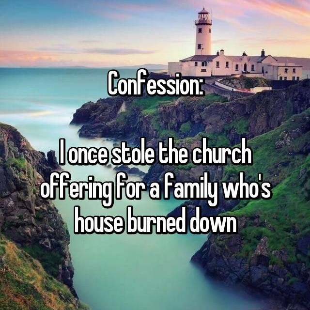 Confession:  I once stole the church offering for a family who's house burned down