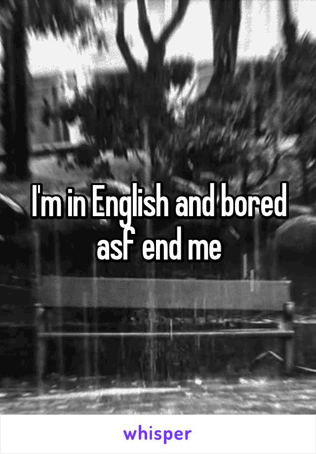 I'm in English and bored asf end me