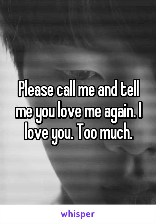 Please call me and tell me you love me again. I love you. Too much.