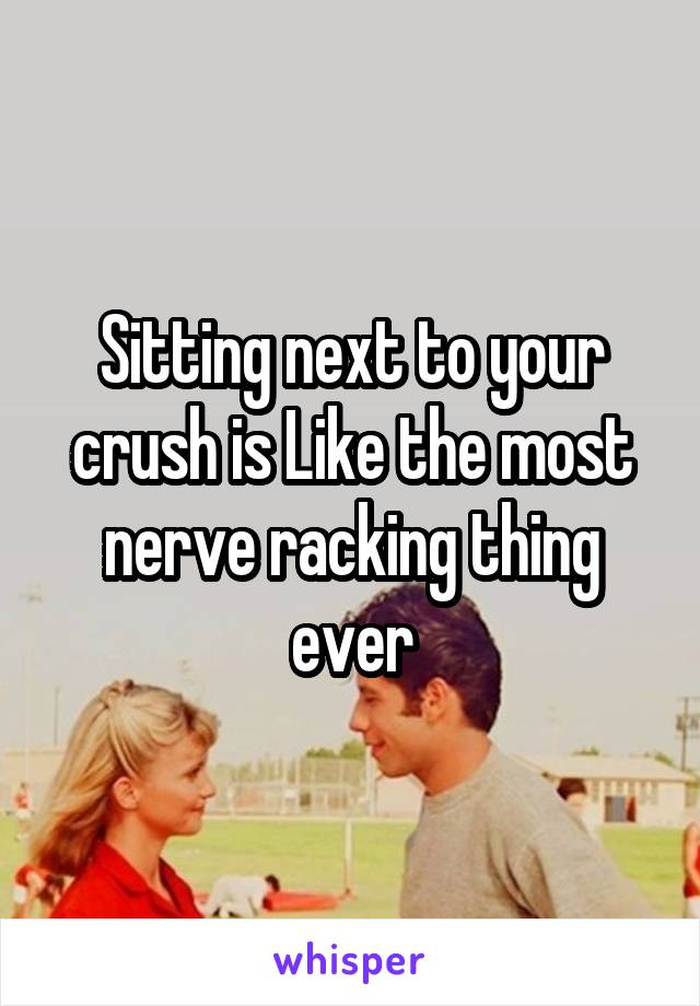 Sitting next to your crush is Like the most nerve racking thing ever