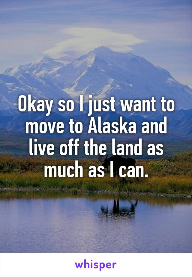 Okay so I just want to move to Alaska and live off the land as much as I can.