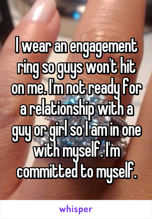 I wear an engagement ring so guys won't hit on me. I'm not ready for a relationship with a guy or girl so I am in one with myself. I'm committed to myself.