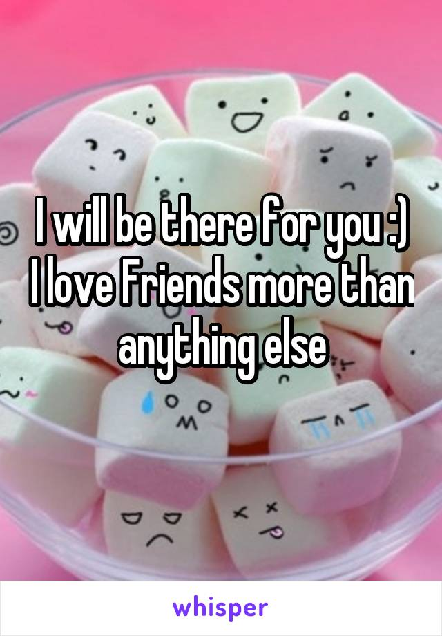 I will be there for you :) I love Friends more than anything else