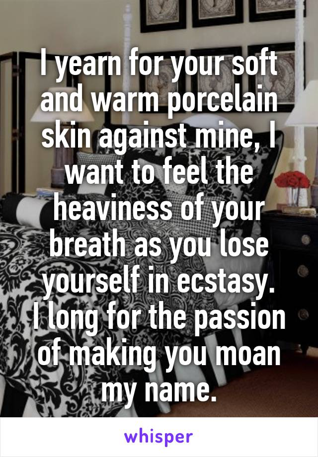 I yearn for your soft and warm porcelain skin against mine, I want to feel the heaviness of your breath as you lose yourself in ecstasy. I long for the passion of making you moan my name.