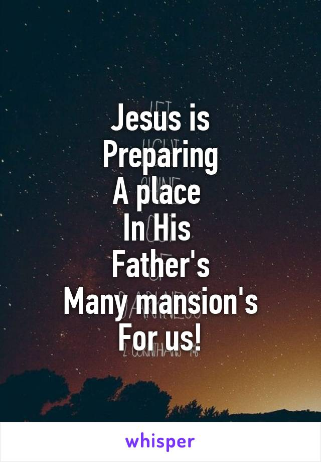 Jesus is Preparing A place  In His  Father's Many mansion's For us!